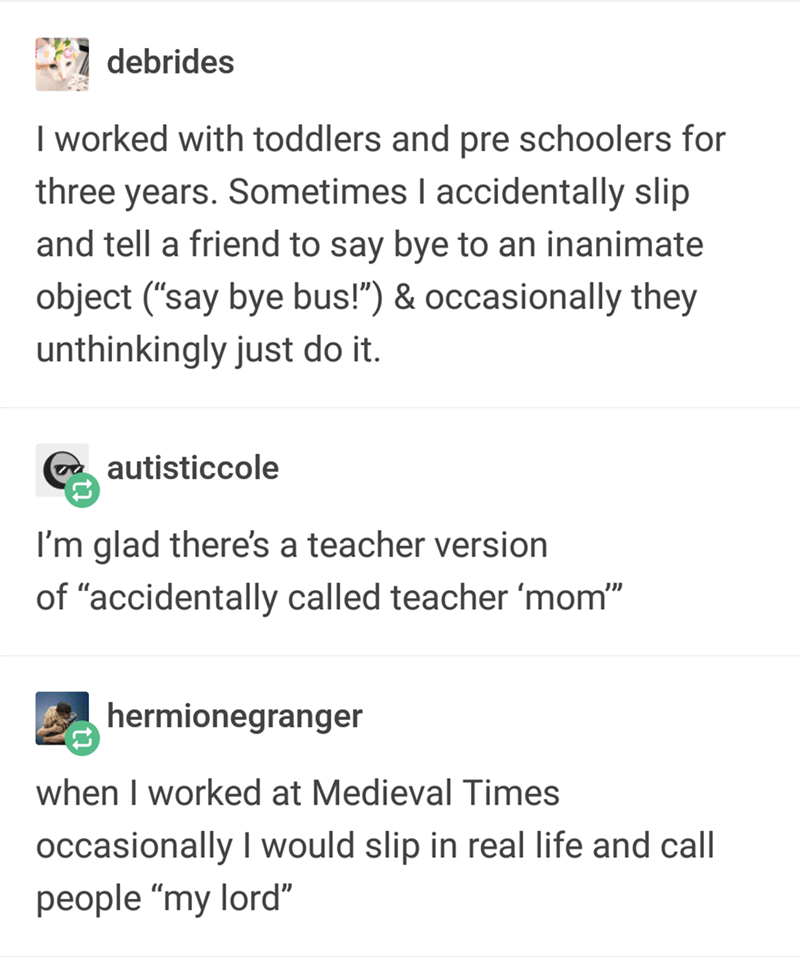 """Text - debrides I worked with toddlers and pre schoolers for three years. Sometimes I accidentally slip and tell a friend to say bye to an inanimate object (""""say bye bus!"""") & occasionally they unthinkingly just do it. autisticcole I'm glad there's a teacher version of """"accidentally called teacher 'mom"""" hermionegranger when I worked at Medieval Times occasionally I would slip in real life and call people """"my lord"""""""