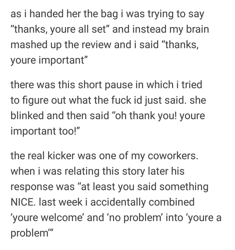 """Text - as i handed her the bag i was trying to say """"thanks, youre all set"""" and instead my brain mashed up the review and i said """"thanks, youre important"""" there was this short pause in which i tried to figure out what the fuck id just said. she blinked and then said """"oh thank you! youre important too!"""" the real kicker was one of my coworkers. when i was relating this story later his response was """"at least you said something NICE. last week i accidentally combined youre welcome' and 'no problem' i"""
