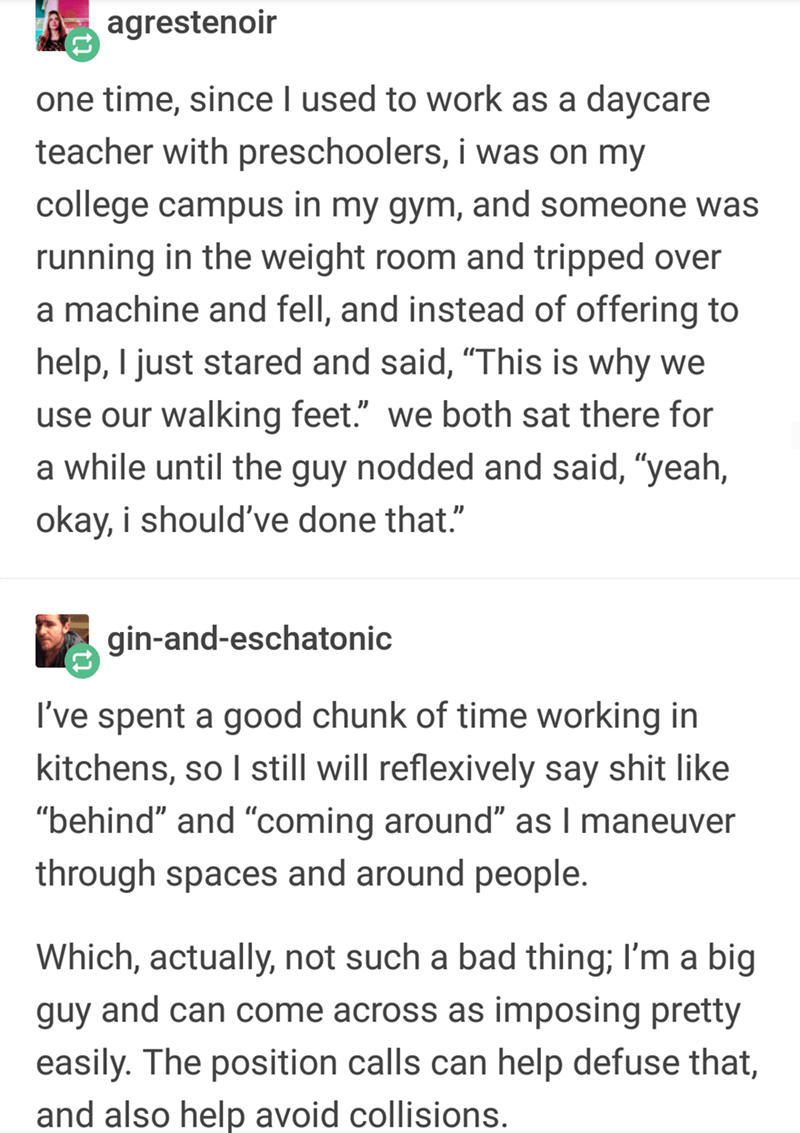 """Text - agrestenoir one time, since I used to work as a daycare teacher with preschoolers, i was on my college campus in my gym, and someone was running in the weight room and tripped over a machine and fell, and instead of offering to help, I just stared and said, """"This is why we use our walking feet."""" we both sat there for a while until the guy nodded and said, """"yeah, okay, i should've done that."""" gin-and-eschatonic I've spent a good chunk of time working in kitchens, so I still will reflexivel"""