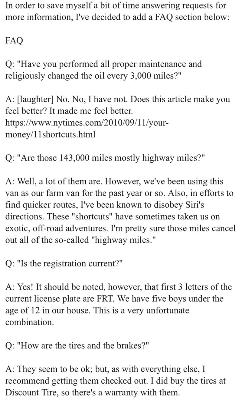"""Text - In order to save myself a bit of time answering requests for FAQ section below: more information, I've decided to add a FAQ Q: """"Have you performed all proper maintenance and religiously changed the oil every 3,000 miles?"""" A: [laughter] No. No, I have not. Does this article make you feel better? It made me feel better. http:s://www.nytimes.com/2010/09/11/your- money/11shortcuts.html Q: """"Are those 143,000 miles mostly highway miles?"""" A: Well, a lot of them are. However, we've been using thi"""