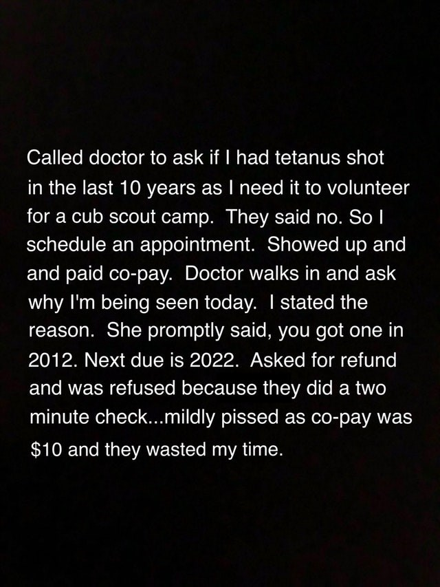 Text - Called doctor to ask if I had tetanus shot in the last 10 years as I need it to volunteer for a cub scout camp. They said no. So I schedule an appointment. Showed up and and paid co-pay. Doctor walks in and ask why I'm being seen today. I stated the reason. She promptly said, you got one in 2012. Next due is 2022. Asked for refund and was refused because they did a two minute check...mildly pissed as co-pay was $10 and they wasted my time.