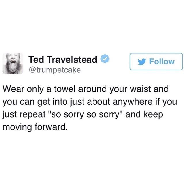 """Text - Ted Travelstead Follow @trumpetcake Wear only a towel around your waist and get into just about anywhere if you just repeat """"so sorry so sorry"""" and keep moving forward."""