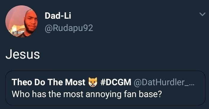 Text - Dad-Li @Rudapu92 Jesus Theo Do The Most #DCGM @DatHurdler ... Who has the most annoying fan base?