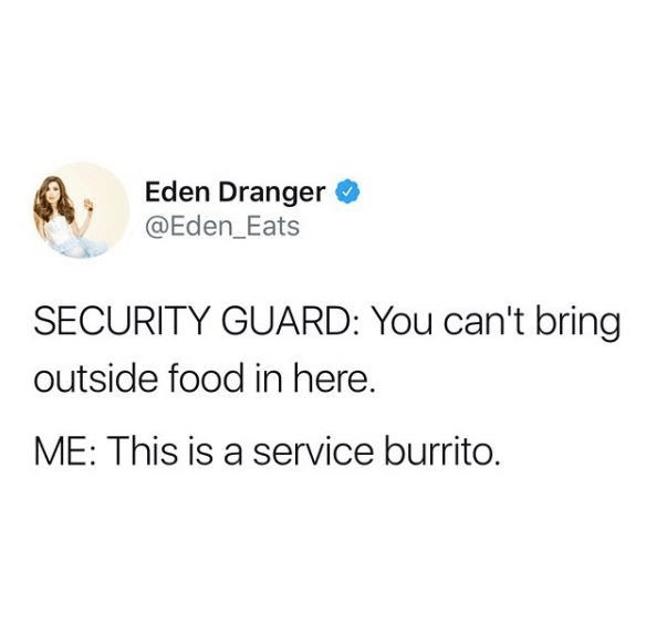Text - Eden Dranger @Eden_Eats SECURITY GUARD: You can't bring outside food in here. ME: This is a service burrito.