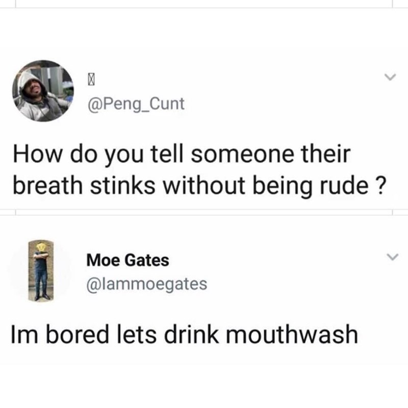 Text - @Peng_Cunt How do you tell someone their breath stinks without being rude? Moe Gates @lammoegates Im bored lets drink mouthwash