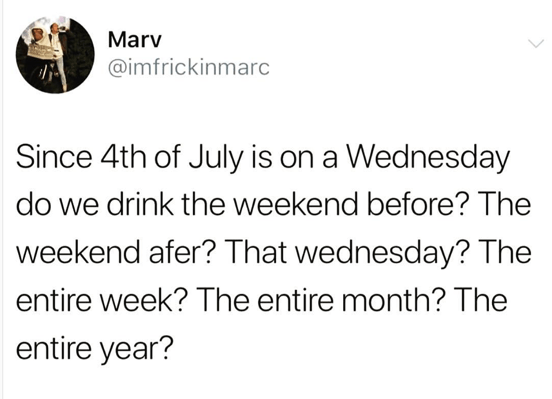 Text - Marv @imfrickinmarc Since 4th of July is on a Wednesday do we drink the weekend before? The weekend afer? That wednesday? The entire week? The entire month? The entire year?
