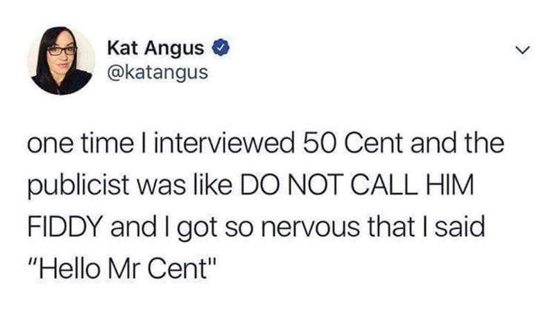 """Text - Kat Angus @katangus one time l interviewed 50 Cent and the publicist was like DO NOT CALL HIM FIDDY and I got so nervous that I said """"Hello Mr Cent"""""""