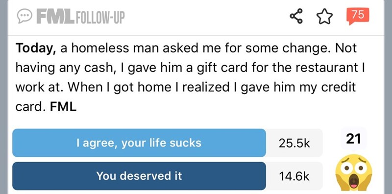 Text - FML FOLLOW-UP 75 Today, a homeless man asked me for some change. Not having any cash, I gave him a gift card for the restaurant I work at. When I got home I realized I gave him my credit card. FML 21 I agree, your life sucks 25.5k You deserved it 14.6k