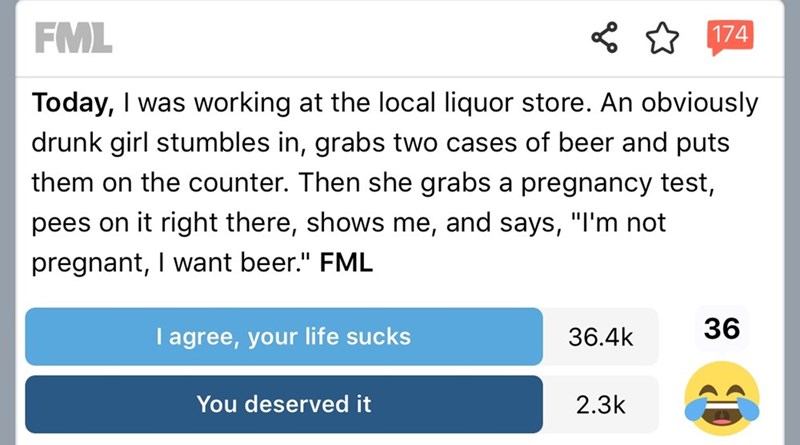 """Text - FML 174 Today, I was working at the local liquor store. An obviously drunk girl stumbles in, grabs two cases of beer and puts them on the counter. Then she grabs a pregnancy test, pees on it right there, shows me, and says, """"I'm not pregnant, I want beer."""" FML 36 36.4k Tagree, your life sucks 2.3k You deserved it"""