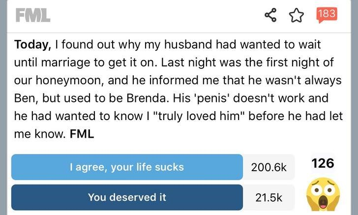 """Text - FML 183 Today, I found out why my husband had wanted to wait until marriage to get it on. Last night was the first night of our honeymoon, and he informed me that he wasn't always Ben, but used to be Brenda. His 'penis' doesn't work and he had wanted to know I """"truly loved him"""" before he had let me know. FML 126 I agree, your life sucks 200.6k You deserved it 21.5k"""