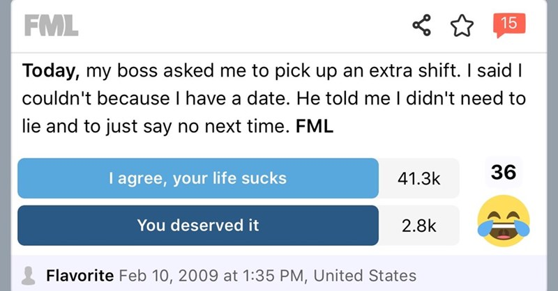 Text - FML 15 Today, my boss asked me to pick up an extra shift. I said I couldn't because I have a date. He told me I didn't need to lie and to just say no next time. FML 36 41.3k I agree, your life sucks You deserved it 2.8k Flavorite Feb 10, 2009 at 1:35 PM, United States