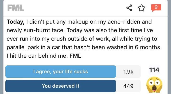 Text - FML Today, I didn't put any makeup on my acne-ridden and newly sun-burnt face. Today was also the first time I've ever run into my crush outside of work, all while trying to parallel park in a car that hasn't been washed in 6 months. I hit the car behind me. FML 114 I agree, your life sucks 1.9k You deserved it 449