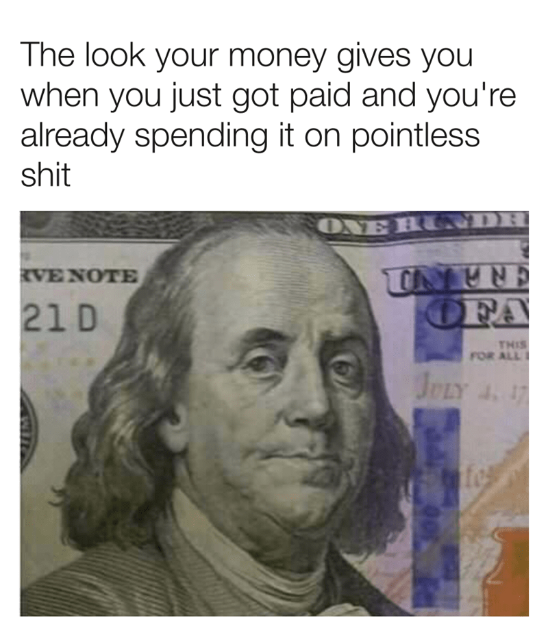 Text - The look your money gives you when you just got paid and you're already spending it on pointless shit ONE RURDR UNTR OFA RVENOTE 21 D THIS FOR ALL JPLY