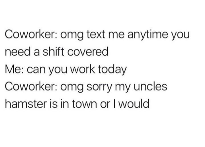 Text - Coworker: omg text me anytime you need a shift covered Me: can you work today Coworker: omg sorry my uncles hamster is in town or I would