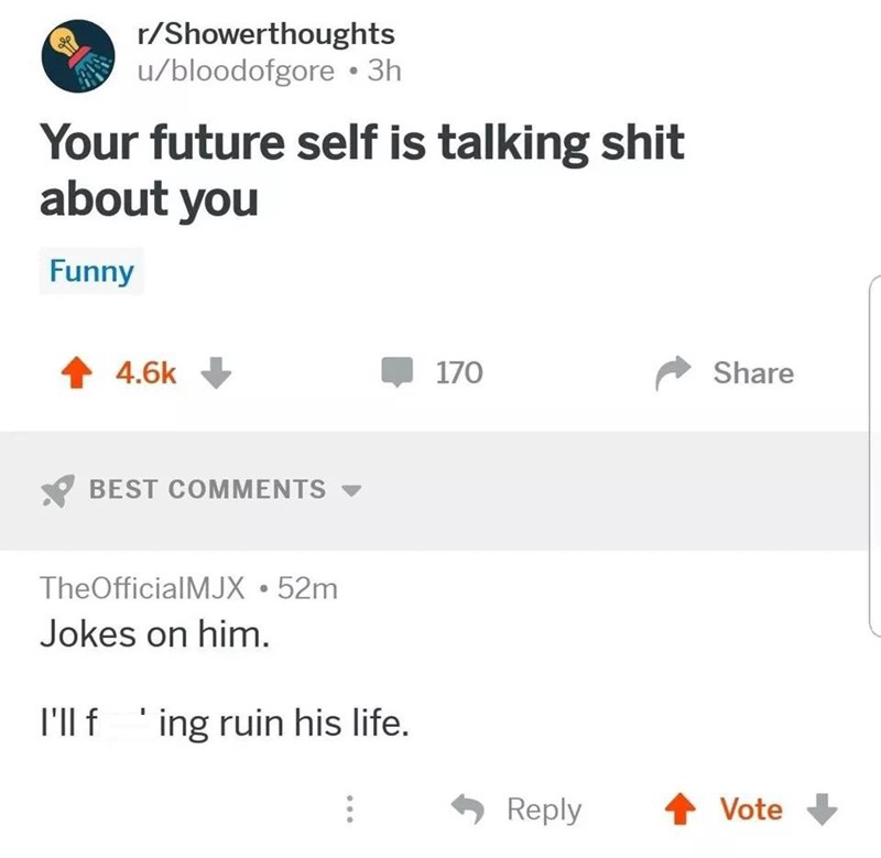 Text - r/Showerthoughts u/bloodofgore 3h Your future self is talking shit about you Funny 170 4.6k Share BEST COMMENTS TheOfficialMJX 52m Jokes on him. I'll f ing ruin his life. Reply Vote
