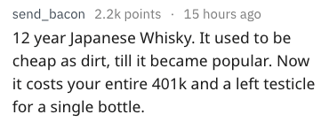 Text - send_bacon 2.2k points 15 hours ago 12 year Japanese Whisky. It used to be cheap as dirt, till it became popular. Now it costs your entire 401k and a left testicle for a single bottle