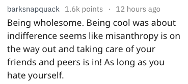 Text - barksnapquack 1.6k points 12 hours ago Being wholesome. Being cool was about indifference seems like misanthropy is on the way out and taking care of your friends and peers is in! As long as you hate yourself.