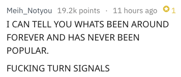 Text - Meih_Notyou 19.2k points 11 hours ago 1 I CAN TELL YOU WHATS BEEN AROUND FOREVER AND HAS NEVER BEEN POPULAR. FUCKING TURN SIGNALS