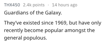 Text - THX450 2.4k points 14 hours ago Guardians of the Galaxy They've existed since 1969, but have only recently become popular amongst the general populous.