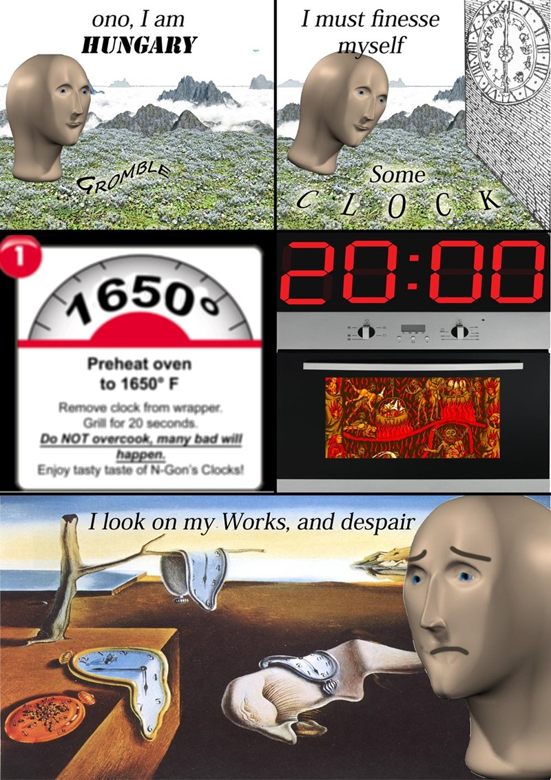 Surreal meme - Head - ono, I am HUNGARY I must finesse myself Some ROMBL CL0 C K 20:00 1 M6509C00 Preheat oven to 1650 F Remove clock from wrapper Grill for 20 seconds Do NOT overcook many bad will happen Enjoy tasty taste of N-Gon's Clocks I look on my Works, and despair