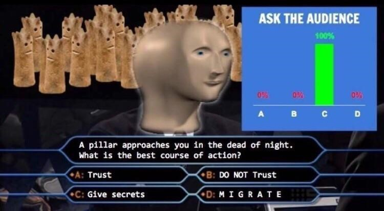 Surreal meme - Head - ASK THE AUDIENCE 100% 0% O% B A C A pillar approaches you in the dead of night What is the best course of action? A: Trust B: DO NOT Trust D: M I GRATE C: Give secrets