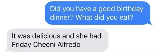 Text - Did you have a good birthday dinner? What did you eat? delicious and she had Friday Cheeni Alfredo