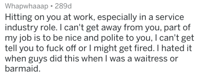 Text - Whapwhaaap 289d Hitting on you at work, especially in a service industry role. I can't get away from you, part of my job is to be nice and polite to you, I can't get tell you to fuck off or I might get fired. I hated it when guys did this when I was a waitress or barmaid