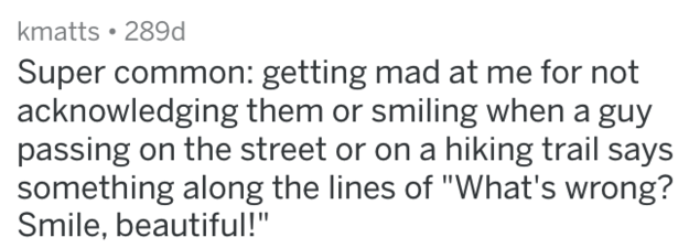 """Text - kmatts 289d Super common: getting mad at me for not acknowledging them or smiling when a guy passing on the street or on a hiking trail says something along the lines of """"What's wrong? Smile, beautiful!"""""""