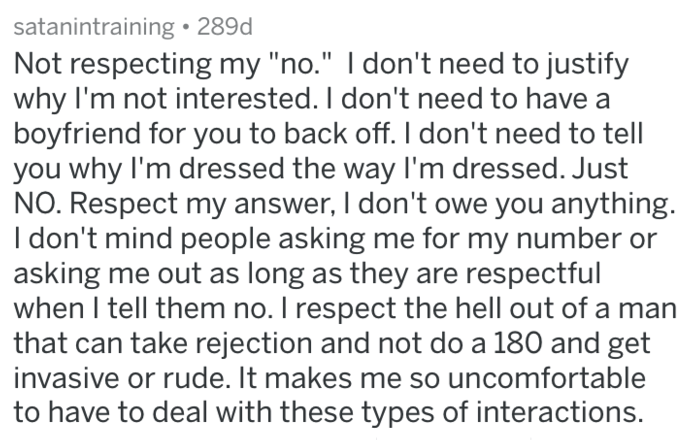 """Text - satanintraining 289d Not respecting my """"no."""" I don't need to justify why I'm not interested. I don't need to have a boyfriend for you to back off. I don't need to tell you why I'm dressed the way I'm dressed. Just NO. Respect my answer, I don't owe you anything. Idon't mind people asking me for my number or asking me out as long as they are respectful when I tell them no. I respect the hell out of a man that can take rejection and not do a 180 and get invasive or rude. It makes me so unco"""