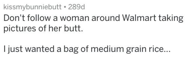 Text - kissmybunniebutt 289d Don't follow a woman around Walmart taking pictures of her butt. I just wanted a bag of medium grain rice...