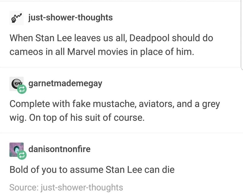 Text - just-shower-thoughts When Stan Lee leaves us all, Deadpool should do cameos in all Marvel movies in place of him. garnetmademegay Complete with fake mustache, aviators, and a grey wig. On top of his suit of course. danisontnonfire Bold of you to assume Stan Lee can die Source: just-shower-thoughts