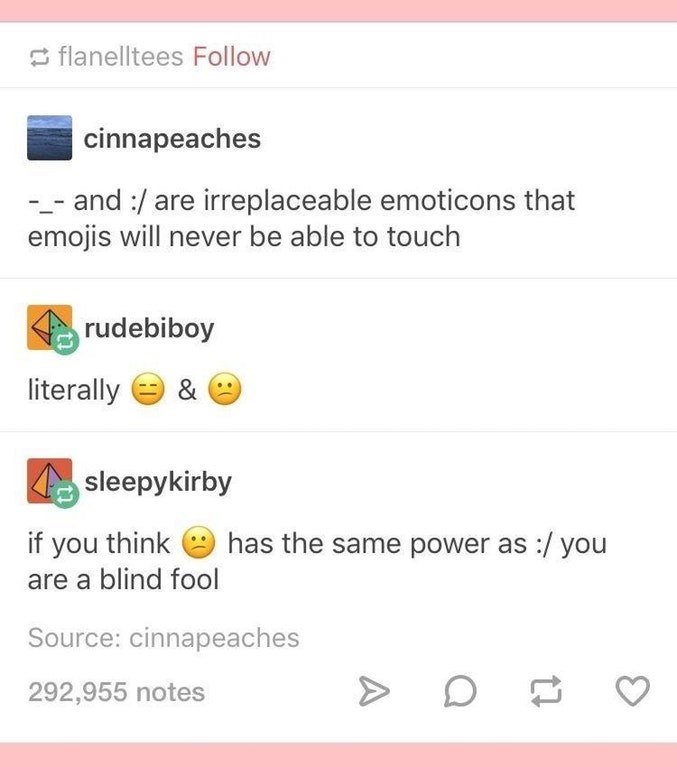 Text - flanelltees Follow cinnapeaches and :/are irreplaceable emoticons that emojis will never be able to touch rudebiboy literally & sleepykirby if you think has the same power as / you are a blind fool Source: cinnapeaches 292,955 notes