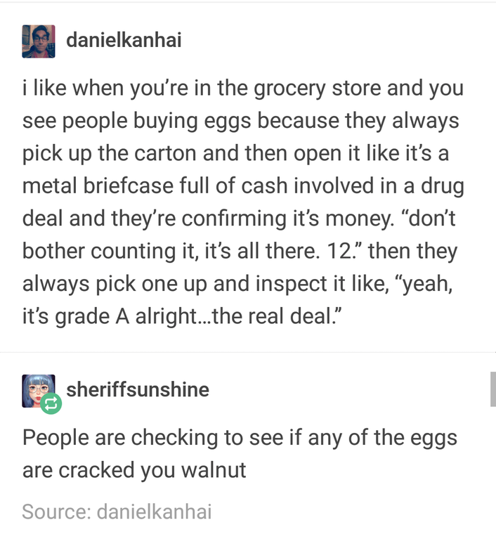 """Text - danielkanhai i like when you're in the grocery store and you see people buying eggs because they always pick up the carton and then open it like it's metal briefcase full of cash involved in a drug deal and they're confirming it's money. """"don't bother counting it, it's all there. 12"""" then they always pick one up and inspect it like, """"yeah, it's grade A alright...the real deal."""" sheriffsunshine People are checking to see if any of the eggs are cracked you walnut Source: danielkanhai"""