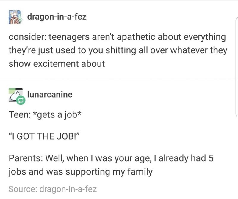 """Text - dragon-in-a-fez consider: teenagers aren't apathetic about everything they're just used to you shitting all over whatever they show excitement about lunarcanine Teen: *gets a job* """"I GOT THE JOB!"""" Parents: Well, when I was your age, I already had 5 jobs and was supporting my family Source: dragon-in-a-fez"""
