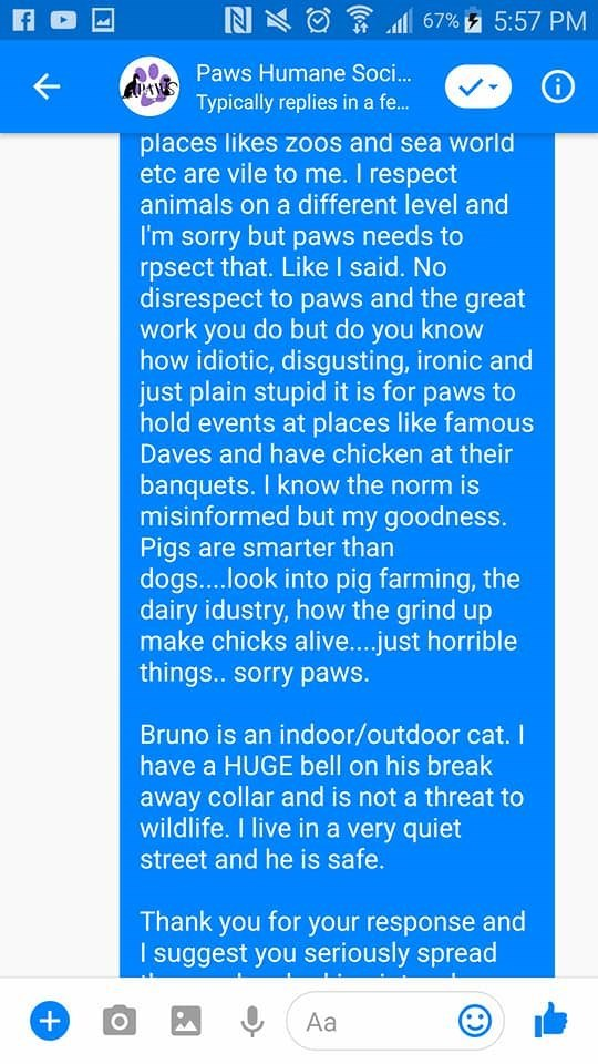 Text - N 67%5:57 PM Paws Humane Soci.. AUMNSTypically replies in a fe... places likes zoos and sea world etc are vile to me. I respect animals on a different level and I'm sorry but paws needs to rpsect that. Like I said. No disrespect to paws and the great work you do but do you know how idiotic, disgusting, ironic and just plain stupid it is for paws to hold events at places like famous Daves and have chicken at their banquets. I know the norm is misinformed but my goodness. Pigs are smarter t