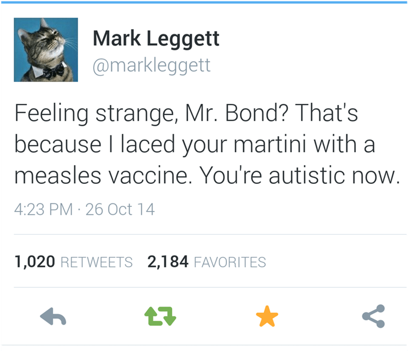 Text - Mark Leggett @markleggett Feeling strange, Mr. Bond? That's because I laced your martini with measles vaccine. You're autistic now. 4:23 PM 26 Oct 14 1,020 RETWEETS 2,184 FAVORITES
