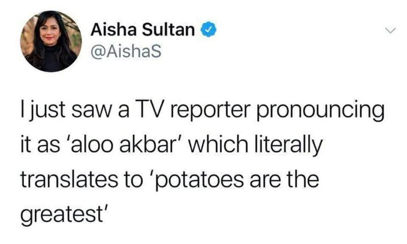 Text - Aisha Sultan @AishaS just saw a TV reporter pronouncing it as 'aloo akbar' which literally translates to 'potatoes are the greatest'
