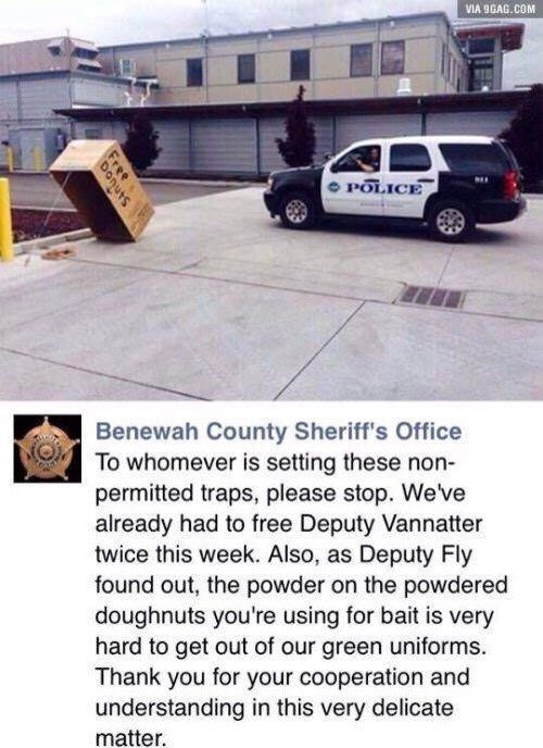 Vehicle - VIA 9GAG.COM POLICE Benewah County Sheriff's Office To whomever is setting these non- permitted traps, please stop. We've already had to free Deputy Vannatter twice this week. Also, as Deputy Fly found out, the powder on the powdered doughnuts you're using for bait is very hard to get out of our green uniforms Thank you for your cooperation and understanding in this very delicate matter Free ts Don