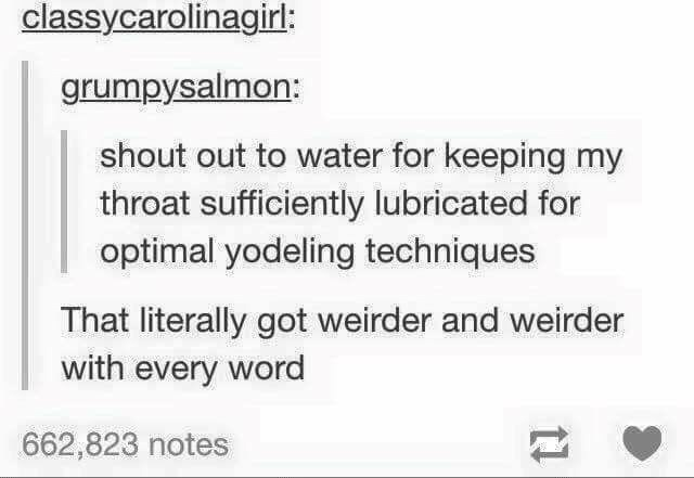 Text - classycarolinagirl: grumpysalmon: shout out to water for keeping my throat sufficiently lubricated for optimal yodeling techniques That literally got weirder and weirder with every word 662,823 notes