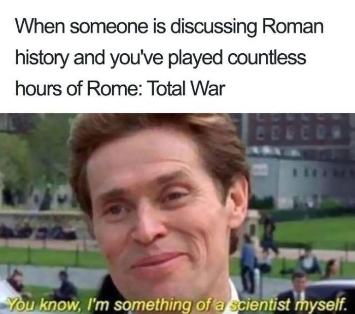 Photo caption - When someone is discussing Roman history and you've played countless hours of Rome: Total War You know, I'm something of a scientist myself.