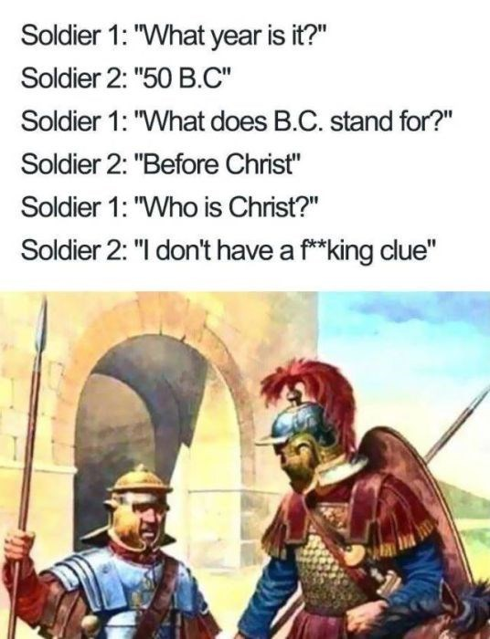 """Fictional character - Soldier 1: """"What year is it?"""" Soldier 2: """"50 B.C"""" Soldier 1: """"What does B.C. stand for?"""" Soldier 2: """"Before Christ"""" Soldier 1: """"Who is Christ?"""" Soldier 2: """"I don't have a f**king clue"""""""