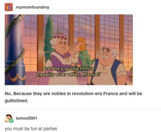 Text - mymomfoundmy Are they going to live happily ever after, Mama? No, Because they are nobles in revolution-era France and will be guillotined. lumos5001 you must be fun at parties