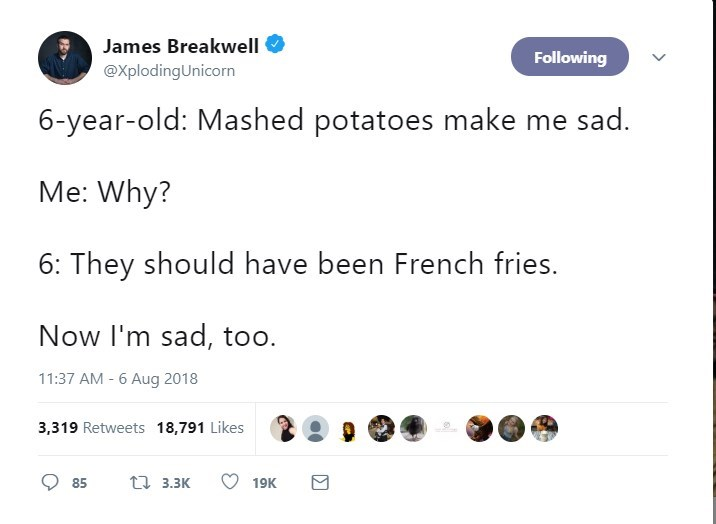 Text - James Breakwell Following @XplodingUnicorn 6-year-old: Mashed potatoes make me sad. Me: Why? 6: They should have been French fries. Now I'm sad, too. 11:37 AM - 6 Aug 2018 3,319 Retweets 18,791 Likes ti 3.3K 85 19K