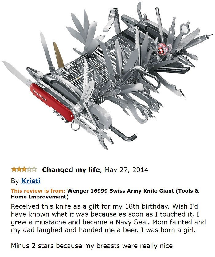 amazon review about pocket knife Changed my life, May 27, 2014 By Kristi This review is from: Wenger 16999 Swiss Army Knife Giant (Tools & Home Improvement) Received this knife as a gift for my 18th birthday. Wish I'd have known what it was because as soon as I touched it, I grew a mustache and became a Navy Seal. Mom fainted and my dad laughed and handed me a beer. I was born a girl Minus 2 stars