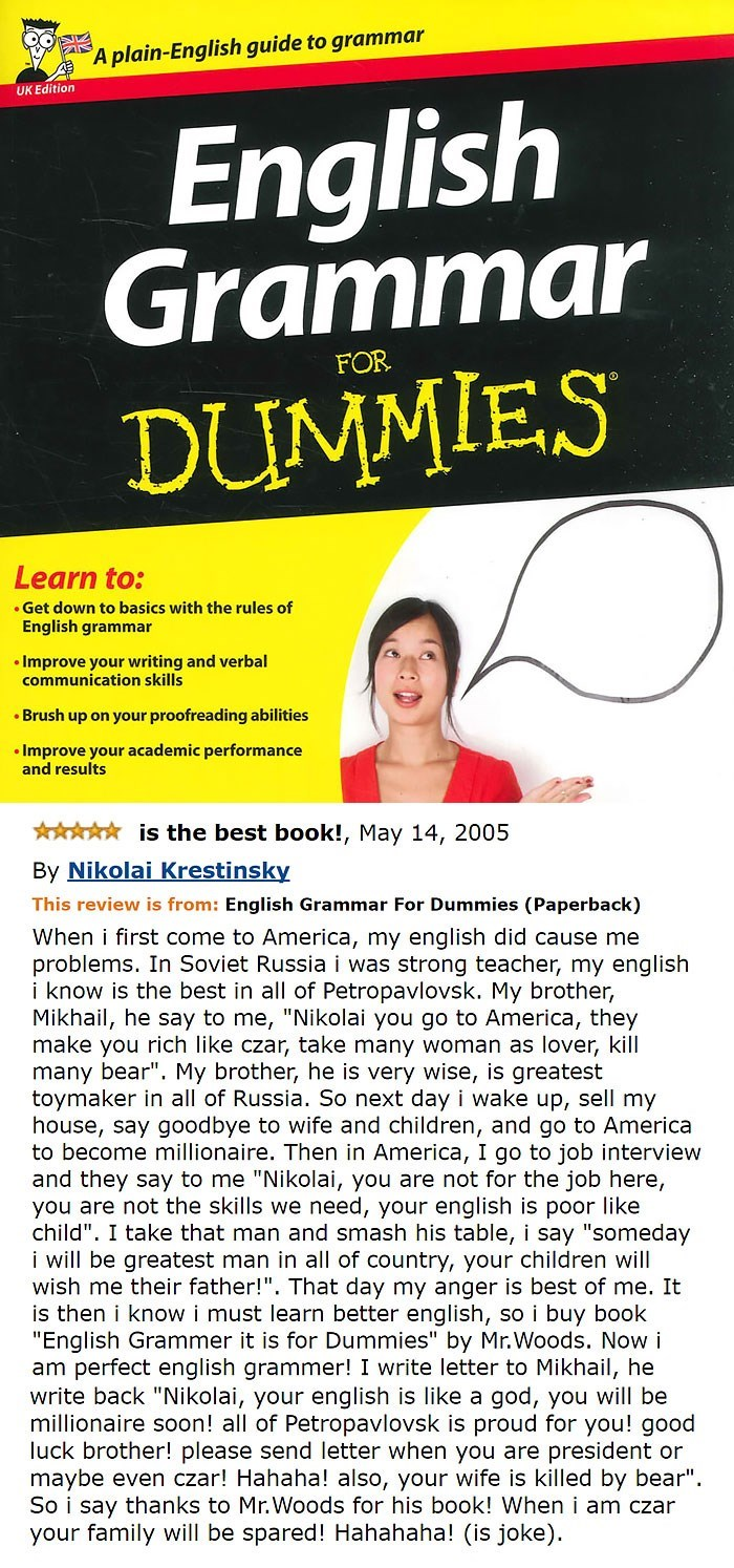 amazon review about A plain-English guide to grammar UK Edition English Grammar DUMMIES FOR Learn to: .Get down to basics with the rules of English grammar Improve your writing and verbal communication skills Brush up on your proofreading abilities Improve your academic performance and results is the best book!, May 14, 2005 By Nikolai Krestinsky This review is from: English Grammar For Dummies (Paperback) When i first come to America, my english did cau