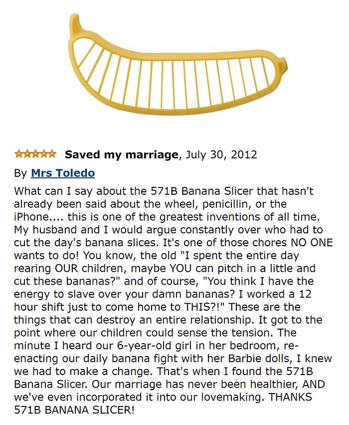 """amazon review about banana slicer Saved my marriage, July 30, 2012 By Mrs Toledo What can I say about the 571B Banana Slicer that hasn't already been said about the wheel, penicillin, or the iPhone.... this is one of the greatest inventions of all time. My husband and I would argue constantly over who had to cut the day's banana slices. It's one of those chores NO ONE wants to do! You know, the old """"I spent the entire day rearing OUR children, maybe YOU can pitch in a little and"""