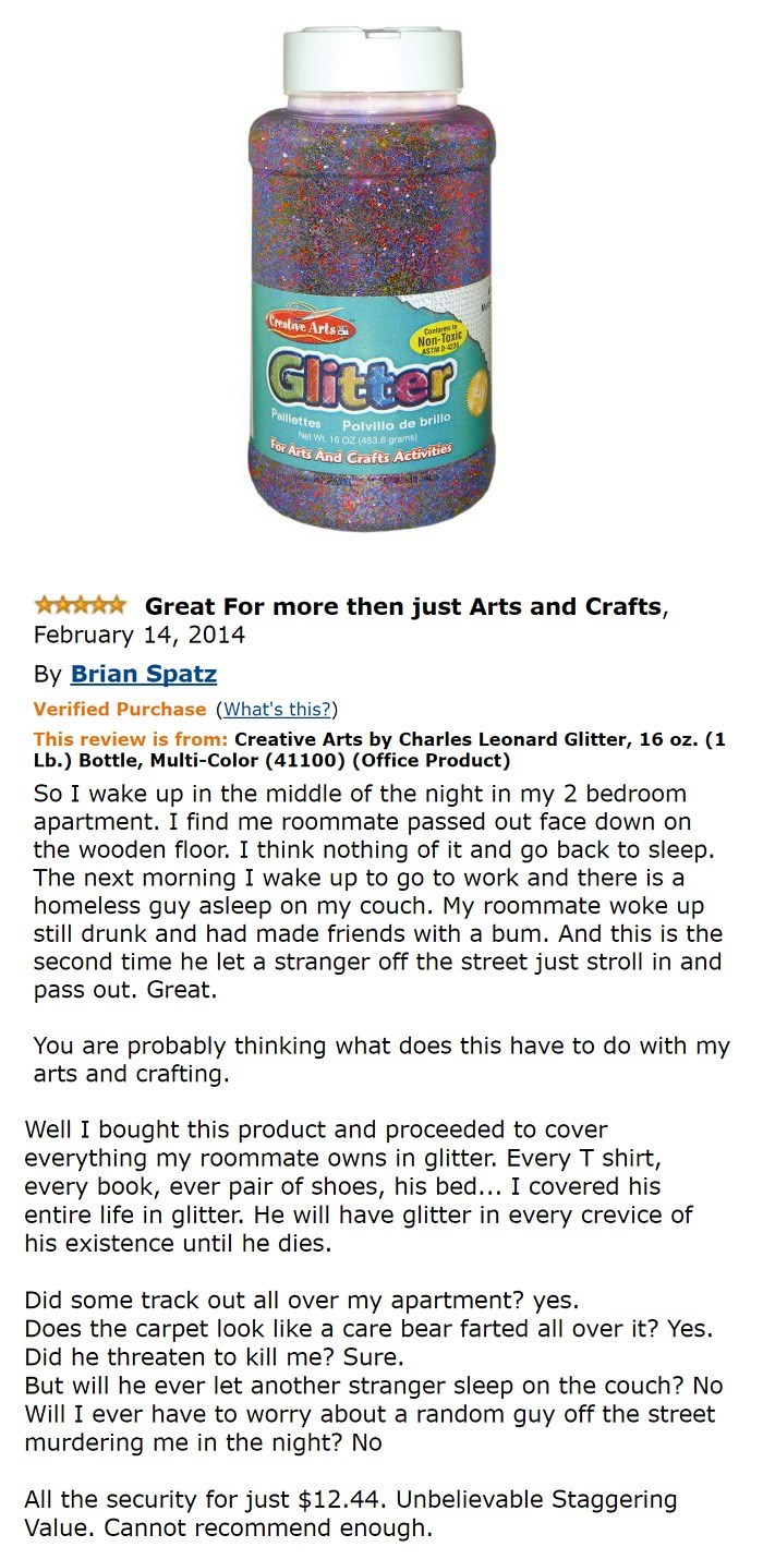 amazon review about glitter Great For more then just Arts and Crafts, February 14, 2014 By Brian Spatz Verified Purchase (What's this?) This review is from: Creative Arts by Charles Leonard Glitter, 16 oz. (1 Lb.) Bottle, Multi-Color (41100) (Office Product) So I wake up in the middle of the night in my 2 bedroom apartment. I find me roommate passed out face down on the wooden floor. I think nothing of it an