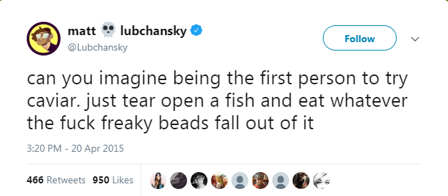 Text - lubchansky matt Follow @Lubchansky can you imagine being the first person to try caviar. just tear open a fish and eat whatever the fuck freaky beads fall out of it 3:20 PM -20 Apr 2015 466 Retweets 950 Likes