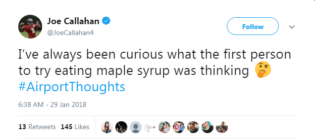 Text - Joe Callahan Follow @JoeCallahan4 I've always been curious what the first person to try eating maple syrup was thinking #AirportThoughts 6:38 AM - 29 Jan 2018 13 Retweets 145 Likes