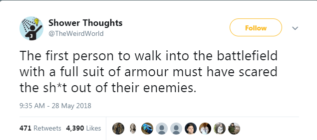 Text - Shower Thoughts Follow @TheWeirdWorld The first person to walk into the battlefield with a full suit of armour must have scared the sh*t out of their enemies. 9:35 AM -28 May 2018 471 Retweets 4,390 Likes